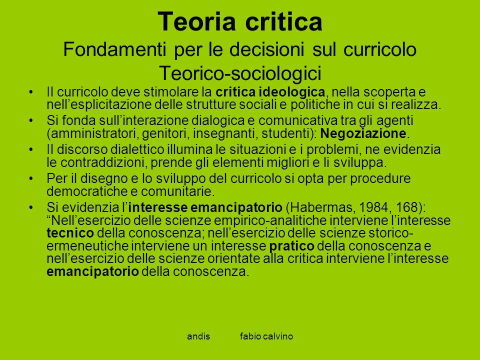 andis fabio calvino Teoria critica Fondamenti per le decisioni sul curricolo Teorico-sociologici Il curricolo deve stimolare la critica ideologica, ne