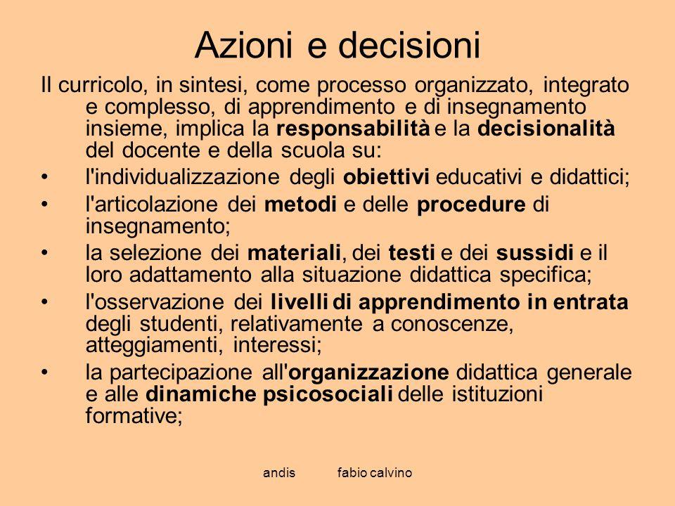 andis fabio calvino Azioni e decisioni Il curricolo, in sintesi, come processo organizzato, integrato e complesso, di apprendimento e di insegnamento