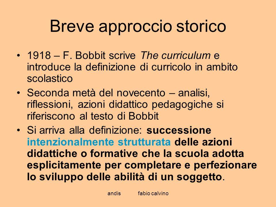 andis fabio calvino Breve approccio storico 1918 – F. Bobbit scrive The curriculum e introduce la definizione di curricolo in ambito scolastico Second