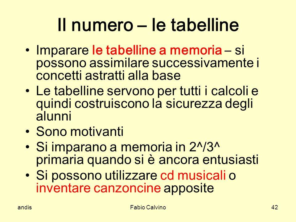 andisFabio Calvino42 Il numero – le tabelline Imparare le tabelline a memoria – si possono assimilare successivamente i concetti astratti alla base Le