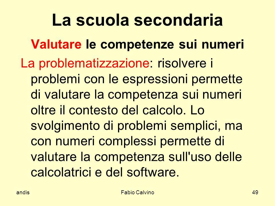 andisFabio Calvino49 La scuola secondaria Valutare le competenze sui numeri La problematizzazione: risolvere i problemi con le espressioni permette di