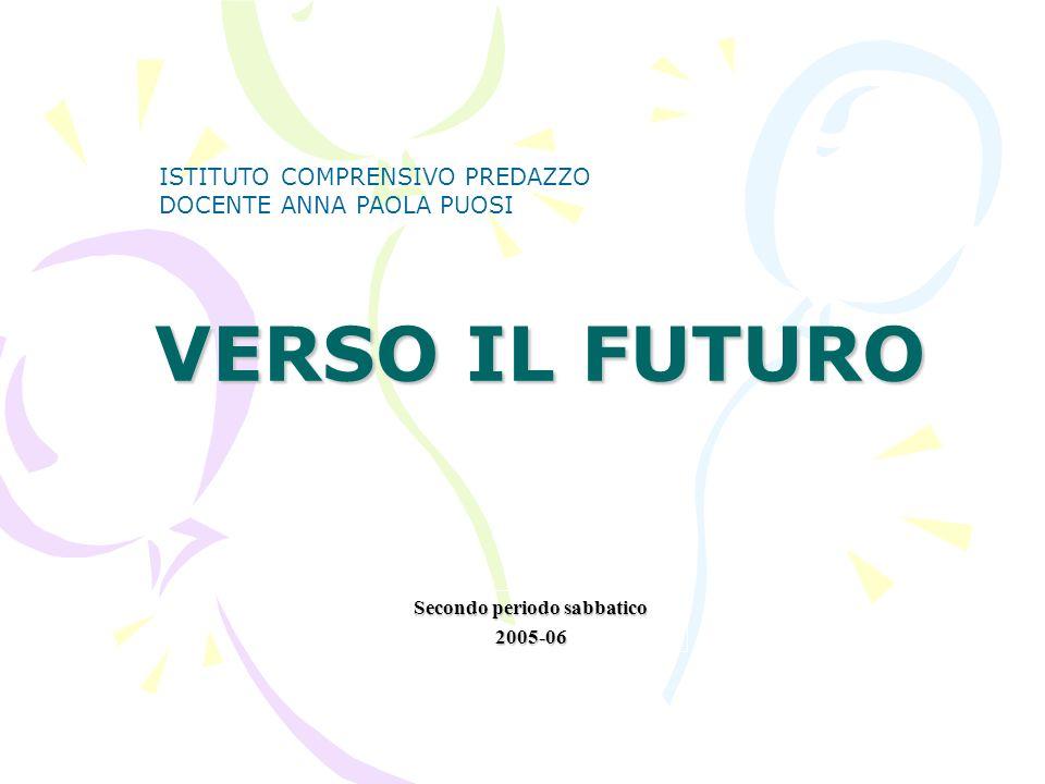 VERSO IL FUTURO Secondo periodo sabbatico 2005-06 ISTITUTO COMPRENSIVO PREDAZZO DOCENTE ANNA PAOLA PUOSI