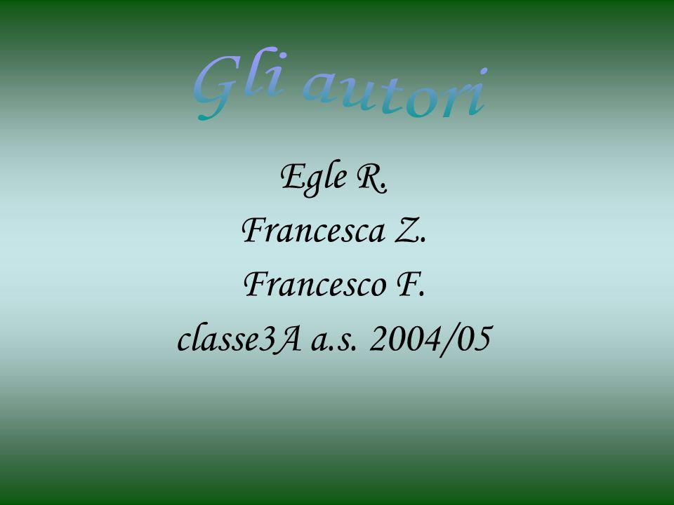 Egle R. Francesca Z. Francesco F. classe3A a.s. 2004/05