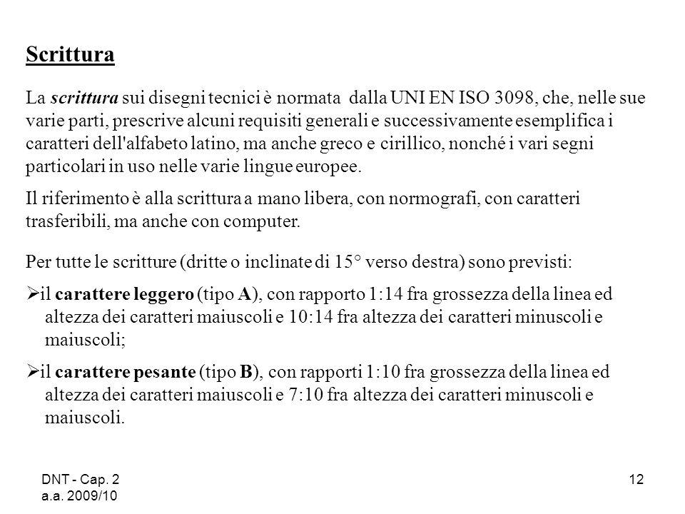 DNT - Cap. 2 a.a. 2009/10 12 Scrittura La scrittura sui disegni tecnici è normata dalla UNI EN ISO 3098, che, nelle sue varie parti, prescrive alcuni
