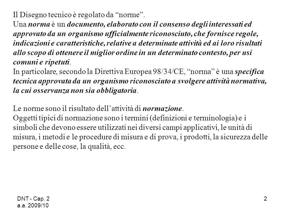 DNT - Cap. 2 a.a. 2009/10 2 Il Disegno tecnico è regolato da norme. Una norma è un documento, elaborato con il consenso degli interessati ed approvato