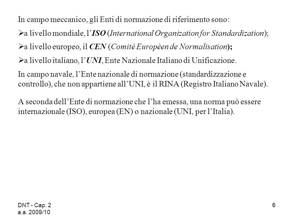 DNT - Cap. 2 a.a. 2009/10 6 In campo meccanico, gli Enti di normazione di riferimento sono: a livello mondiale, lISO (International Organization for S