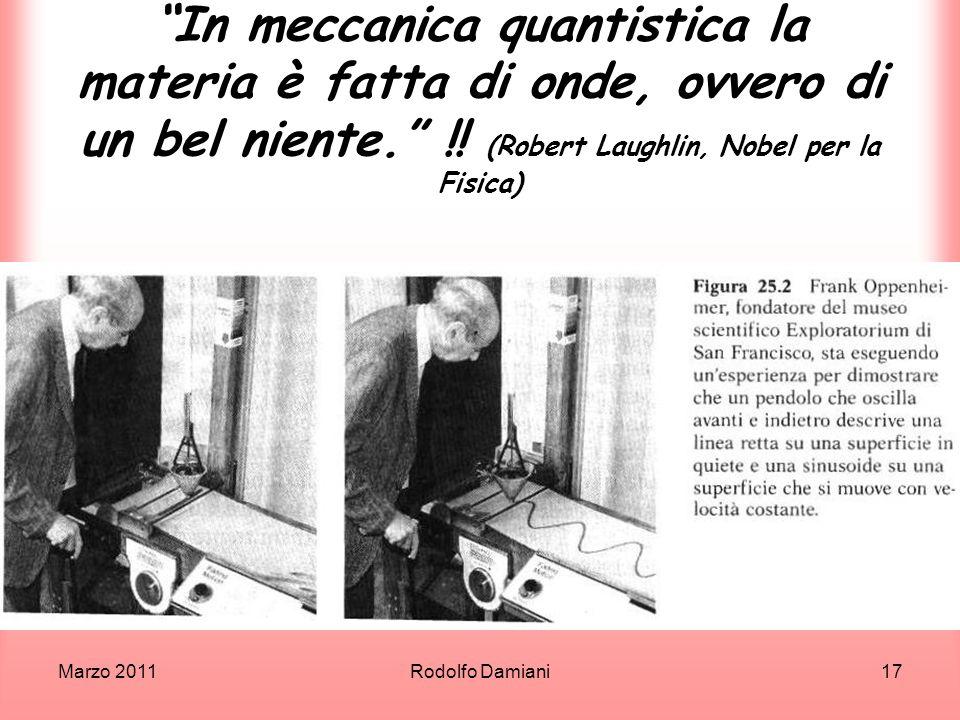 Marzo 2011Rodolfo Damiani17 In meccanica quantistica la materia è fatta di onde, ovvero di un bel niente. !! (Robert Laughlin, Nobel per la Fisica)