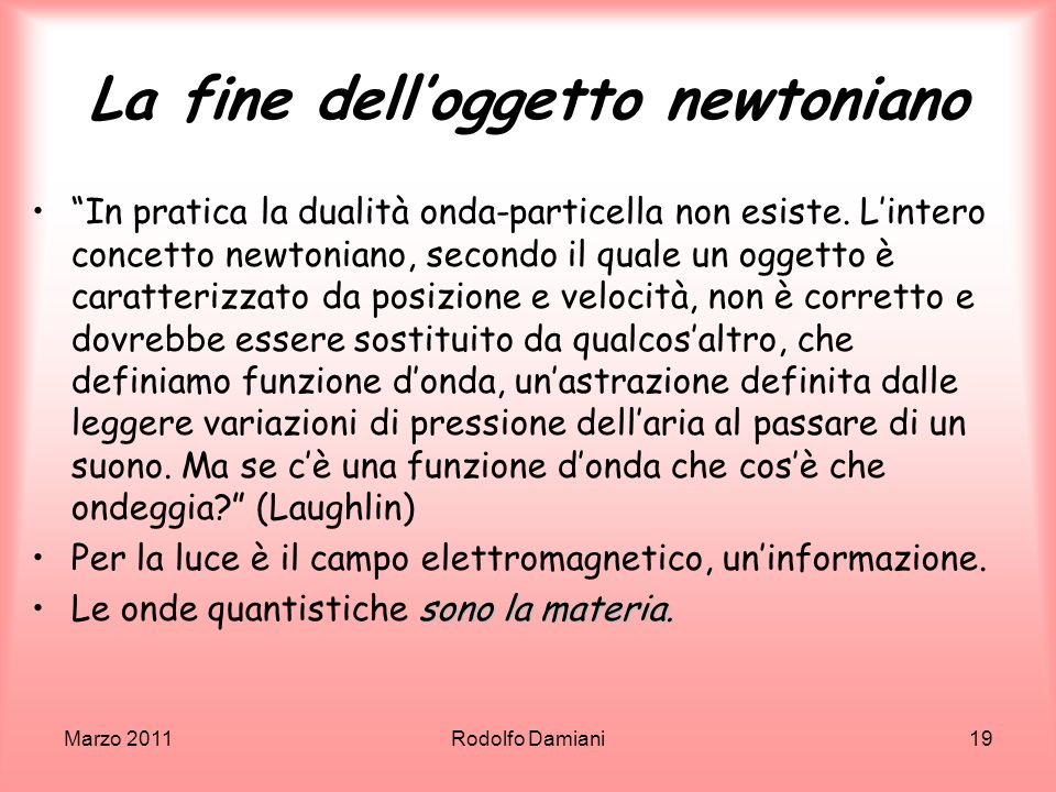 Marzo 2011Rodolfo Damiani19 La fine delloggetto newtoniano In pratica la dualità onda-particella non esiste. Lintero concetto newtoniano, secondo il q