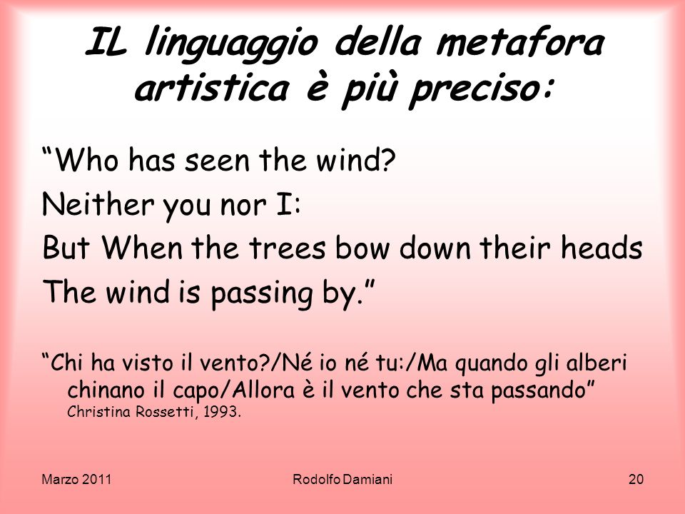 Marzo 2011Rodolfo Damiani20 IL linguaggio della metafora artistica è più preciso: Who has seen the wind? Neither you nor I: But When the trees bow dow