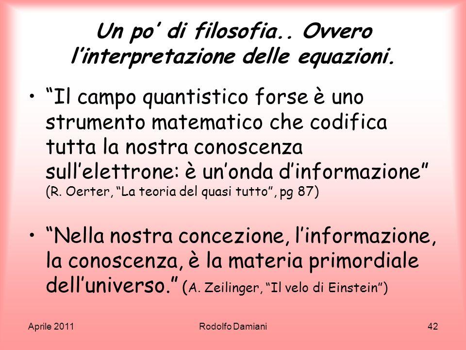 Aprile 2011Rodolfo Damiani42 Un po di filosofia.. Ovvero linterpretazione delle equazioni. Il campo quantistico forse è uno strumento matematico che c