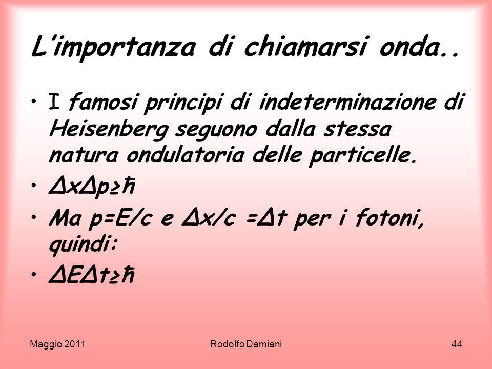 Maggio 2011Rodolfo Damiani44 Limportanza di chiamarsi onda.. I famosi principi di indeterminazione di Heisenberg seguono dalla stessa natura ondulator