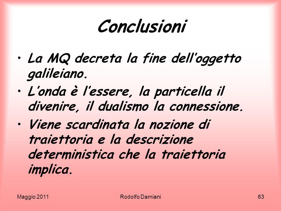 Maggio 2011Rodolfo Damiani63 Conclusioni La MQ decreta la fine delloggetto galileiano. Londa è lessere, la particella il divenire, il dualismo la conn