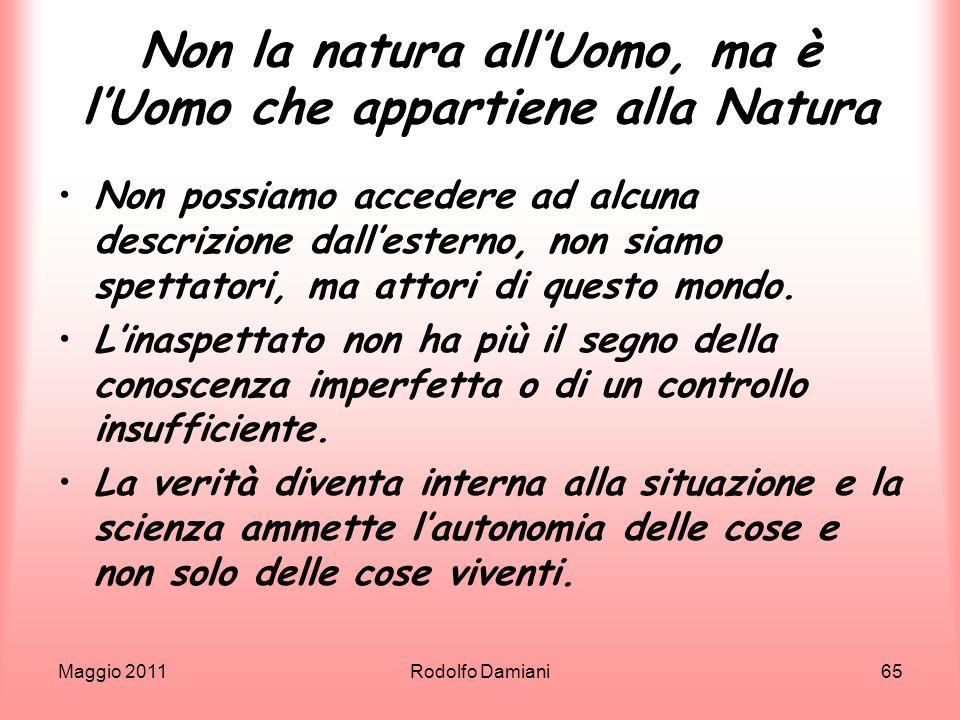 Maggio 2011Rodolfo Damiani65 Non la natura allUomo, ma è lUomo che appartiene alla Natura Non possiamo accedere ad alcuna descrizione dallesterno, non
