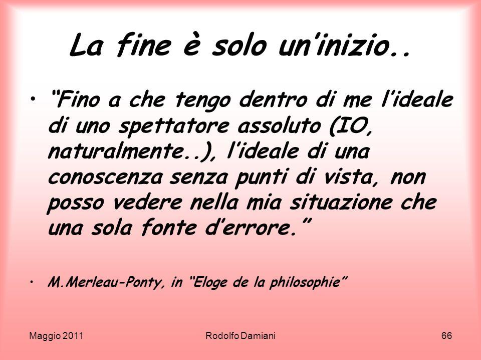 Maggio 2011Rodolfo Damiani66 La fine è solo uninizio.. Fino a che tengo dentro di me lideale di uno spettatore assoluto (IO, naturalmente..), lideale