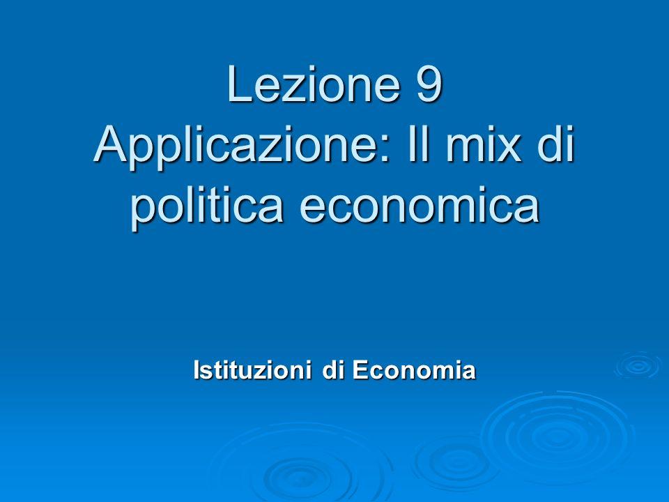 Lezione 9 Applicazione: Il mix di politica economica Istituzioni di Economia