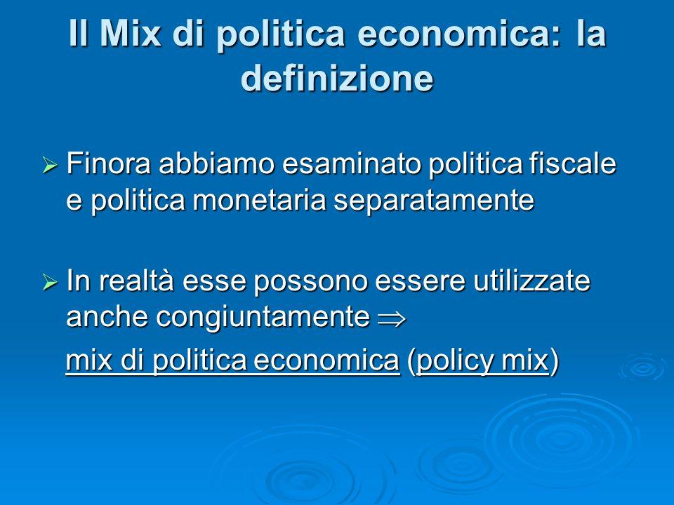 Il Mix di politica economica: la definizione Finora abbiamo esaminato politica fiscale e politica monetaria separatamente Finora abbiamo esaminato politica fiscale e politica monetaria separatamente In realtà esse possono essere utilizzate anche congiuntamente In realtà esse possono essere utilizzate anche congiuntamente mix di politica economica (policy mix) mix di politica economica (policy mix)