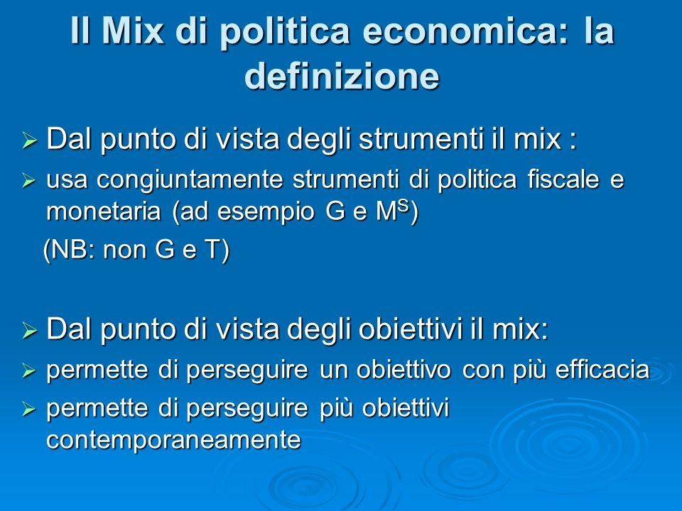 Dal punto di vista degli strumenti il mix : Dal punto di vista degli strumenti il mix : usa congiuntamente strumenti di politica fiscale e monetaria (ad esempio G e M S ) usa congiuntamente strumenti di politica fiscale e monetaria (ad esempio G e M S ) (NB: non G e T) (NB: non G e T) Dal punto di vista degli obiettivi il mix: Dal punto di vista degli obiettivi il mix: permette di perseguire un obiettivo con più efficacia permette di perseguire un obiettivo con più efficacia permette di perseguire più obiettivi contemporaneamente permette di perseguire più obiettivi contemporaneamente Il Mix di politica economica: la definizione
