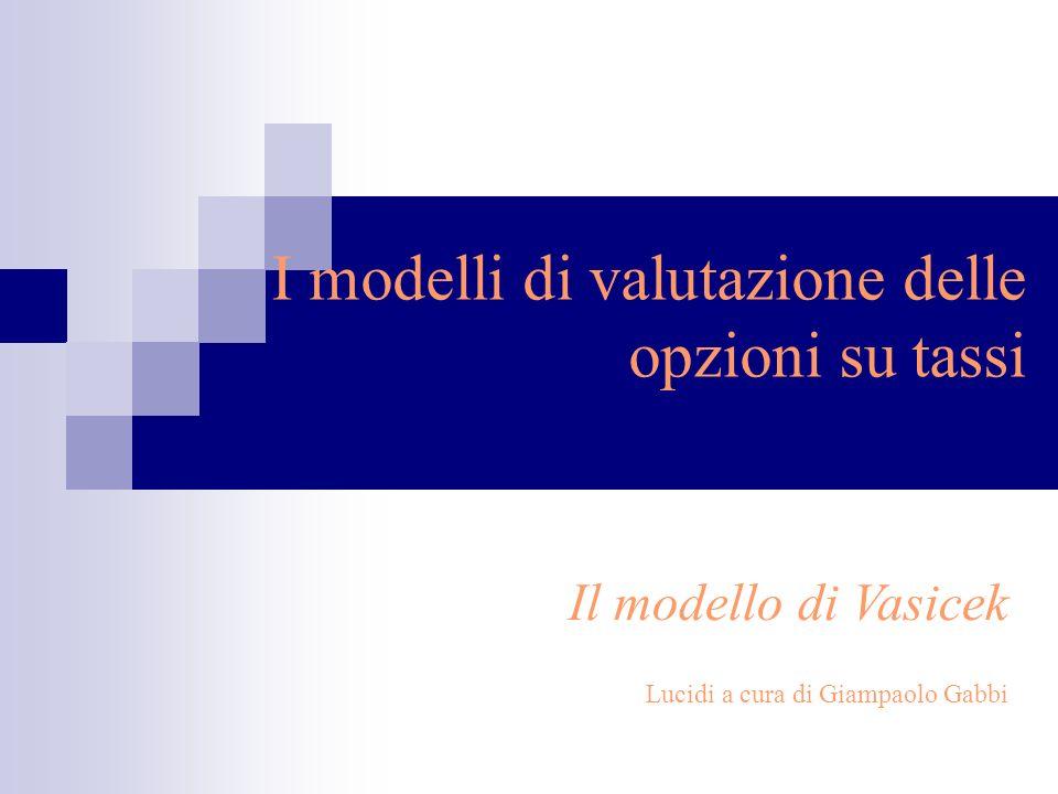 I modelli di valutazione delle opzioni su tassi Il modello di Vasicek Lucidi a cura di Giampaolo Gabbi