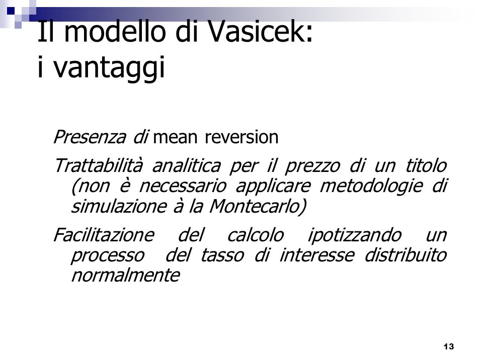 13 Il modello di Vasicek: i vantaggi Presenza di mean reversion Trattabilità analitica per il prezzo di un titolo (non è necessario applicare metodolo