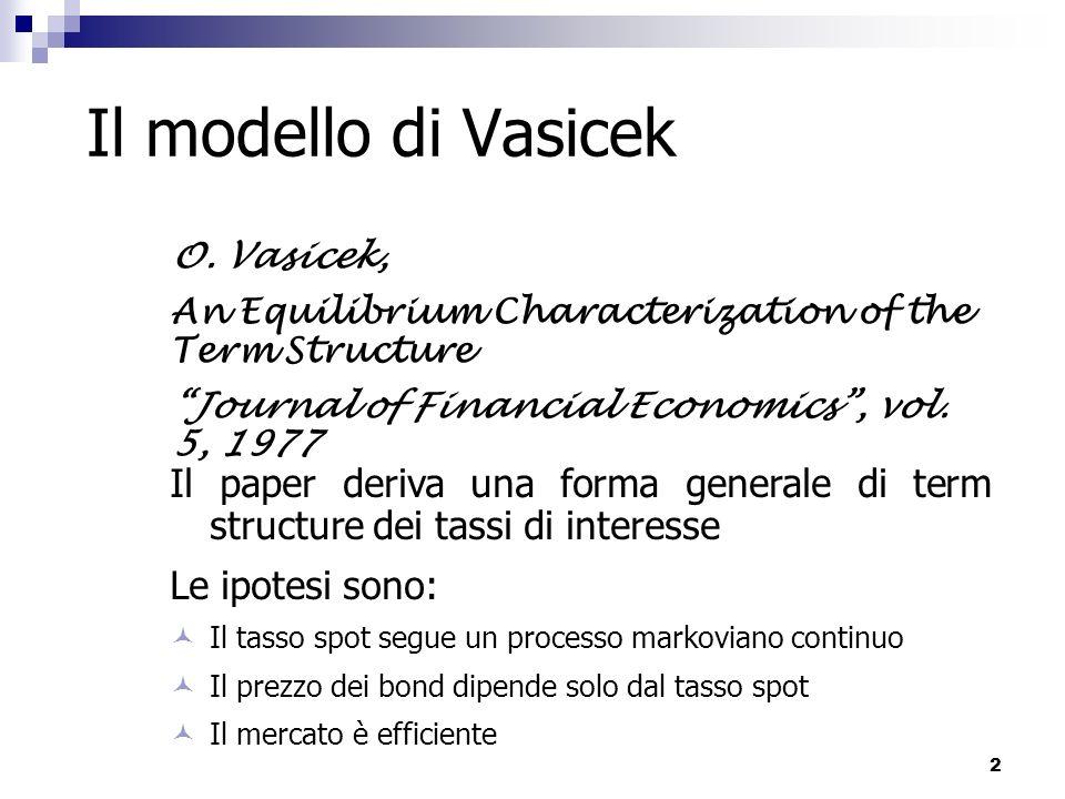 3 Il modello di Vasicek Il tasso a breve termine viene fatto evolvere secondo un processo Ornstein-Uhlenbeck caratterizzato da un coefficiente costante nel drift dove k, θ, σ sono valori costanti e positivi.