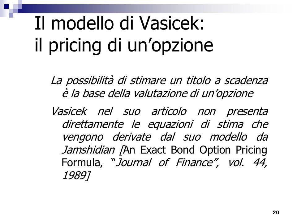 20 Il modello di Vasicek: il pricing di unopzione La possibilità di stimare un titolo a scadenza è la base della valutazione di unopzione Vasicek nel