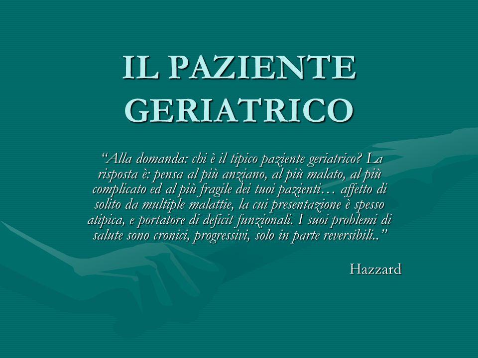 IL PAZIENTE GERIATRICO Alla domanda: chi è il tipico paziente geriatrico? La risposta è: pensa al più anziano, al più malato, al più complicato ed al