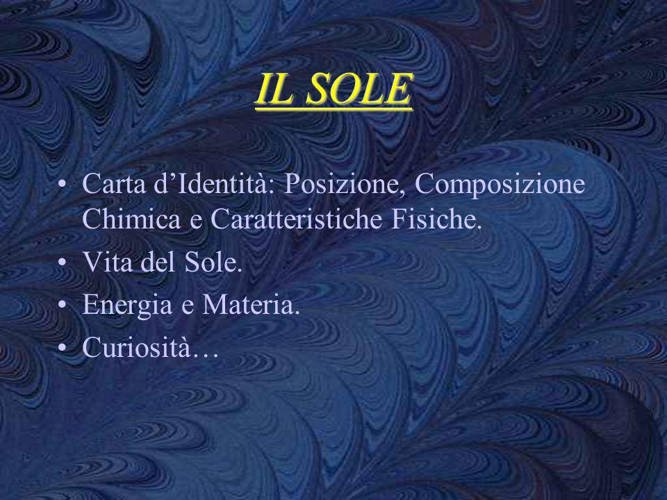 IL SOLE Carta dIdentità: Posizione, Composizione Chimica e Caratteristiche Fisiche. Vita del Sole. Energia e Materia. Curiosità…