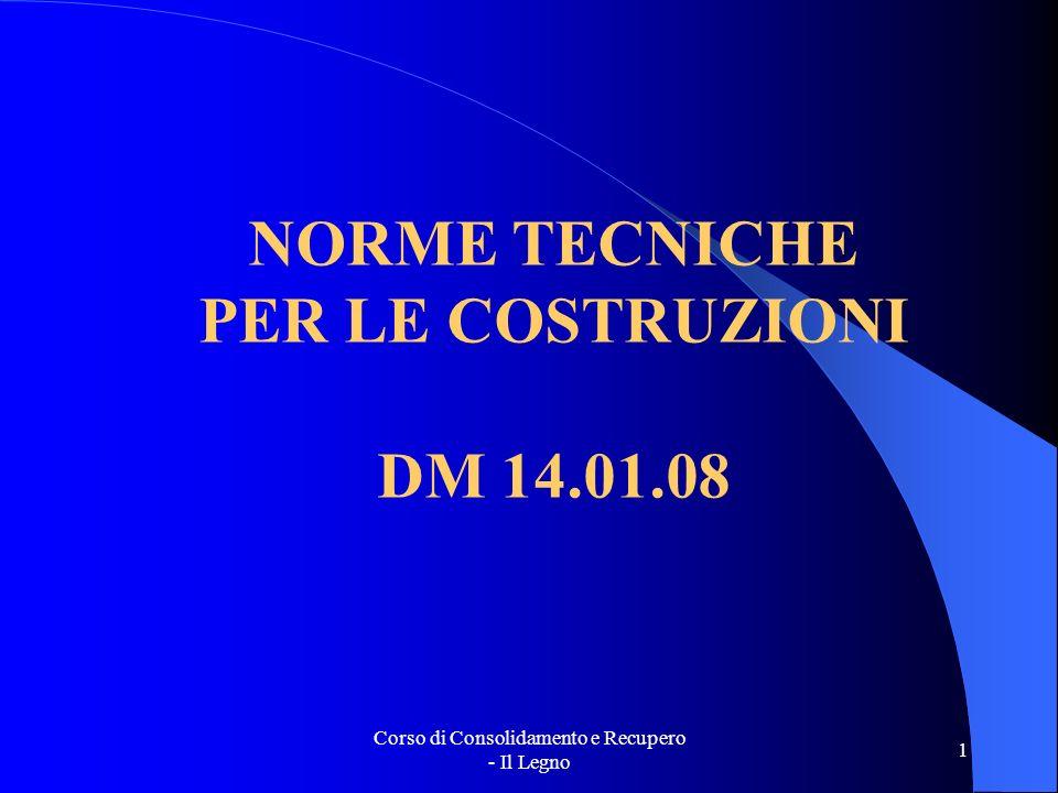 Corso di Consolidamento e Recupero - Il Legno 1 NORME TECNICHE PER LE COSTRUZIONI DM 14.01.08