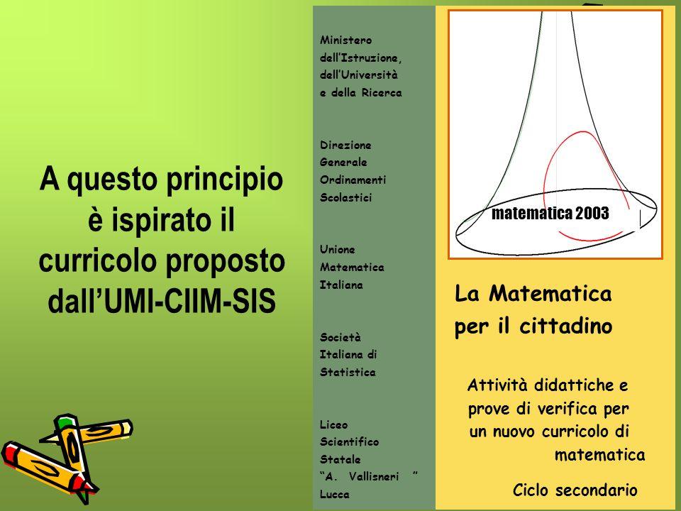9 A questo principio è ispirato il curricolo proposto dallUMI-CIIM-SIS La Matematica per il cittadino Attività didattiche e prove di verifica per un n