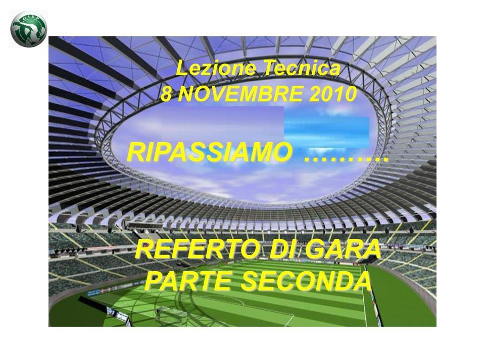 Lezione Tecnica 8 NOVEMBRE 2010 RIPASSIAMO ………. REFERTO DI GARA PARTE SECONDA