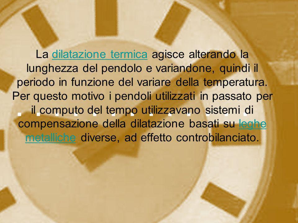 La dilatazione termica agisce alterando la lunghezza del pendolo e variandone, quindi il periodo in funzione del variare della temperatura. Per questo