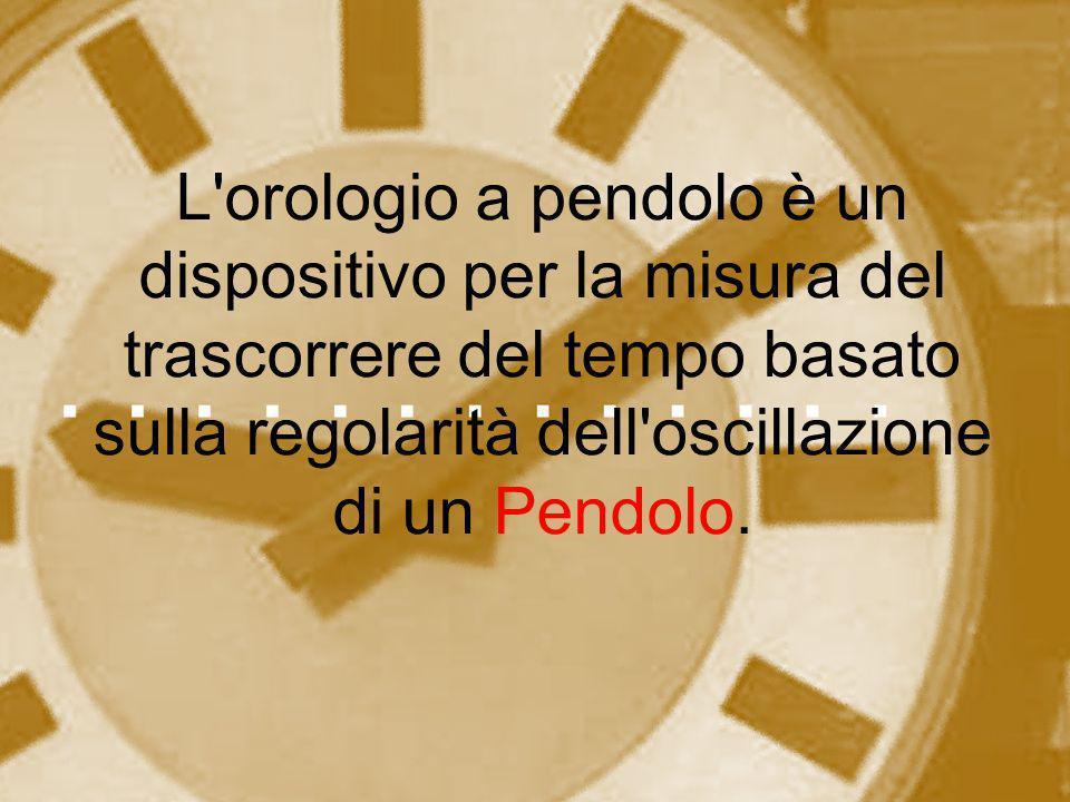 L'orologio a pendolo è un dispositivo per la misura del trascorrere del tempo basato sulla regolarità dell'oscillazione di un Pendolo.