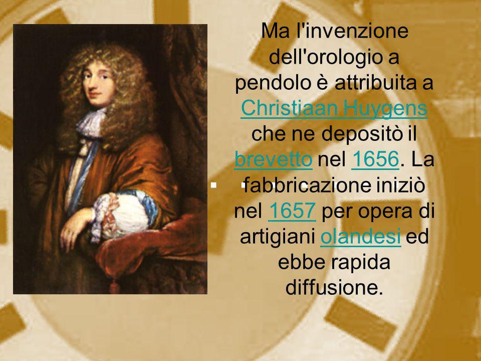 Ma l'invenzione dell'orologio a pendolo è attribuita a Christiaan Huygens che ne depositò il brevetto nel 1656. La fabbricazione iniziò nel 1657 per o