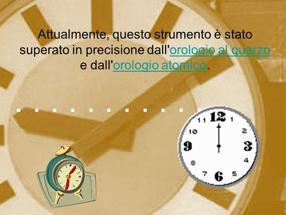 Attualmente, questo strumento è stato superato in precisione dall'orologio al quarzo e dall'orologio atomico.