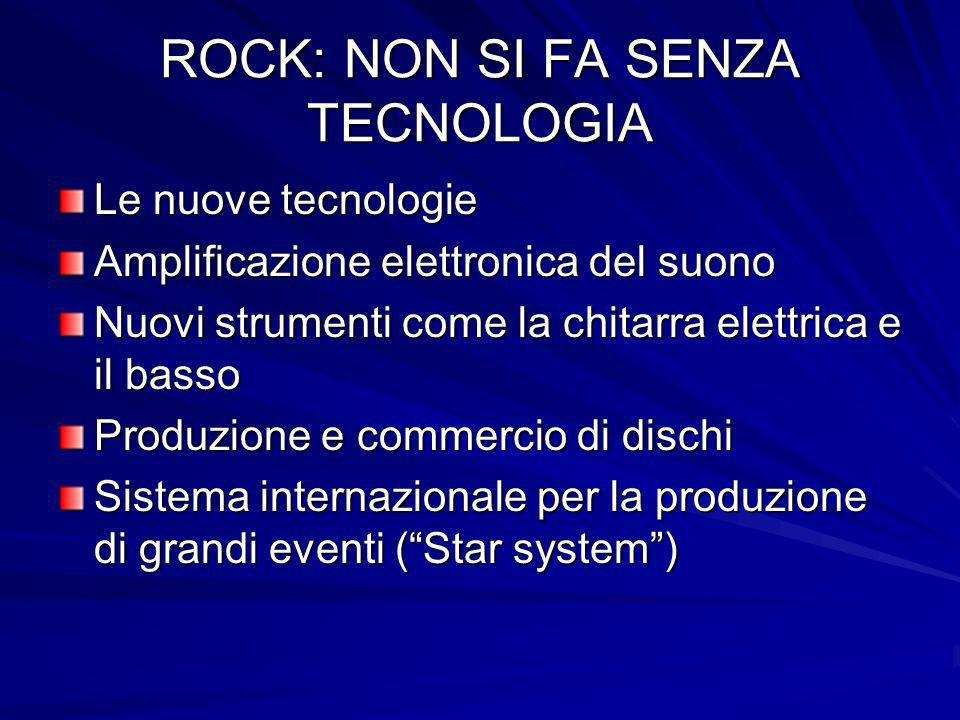 ROCK: NON SI FA SENZA TECNOLOGIA Le nuove tecnologie Amplificazione elettronica del suono Nuovi strumenti come la chitarra elettrica e il basso Produz