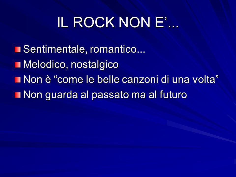 IL ROCK NON E... Sentimentale, romantico... Melodico, nostalgico Non è come le belle canzoni di una volta Non guarda al passato ma al futuro