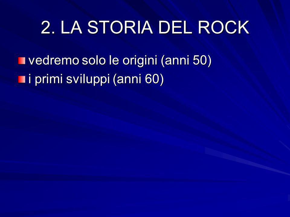 2. LA STORIA DEL ROCK vedremo solo le origini (anni 50) i primi sviluppi (anni 60)
