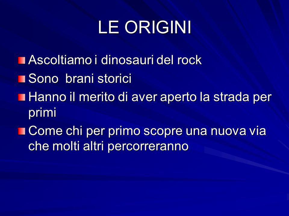 LE ORIGINI Ascoltiamo i dinosauri del rock Sono brani storici Hanno il merito di aver aperto la strada per primi Come chi per primo scopre una nuova v