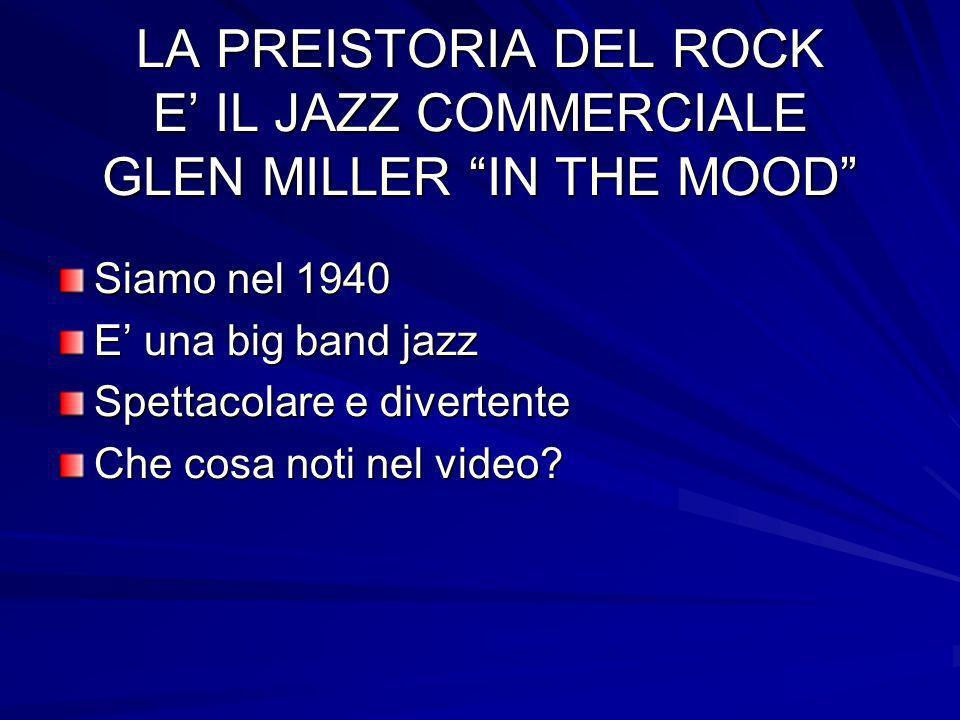 LA PREISTORIA DEL ROCK E IL JAZZ COMMERCIALE GLEN MILLER IN THE MOOD Siamo nel 1940 E una big band jazz Spettacolare e divertente Che cosa noti nel vi