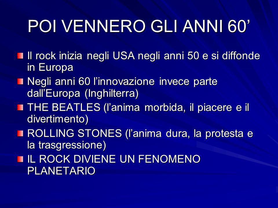 POI VENNERO GLI ANNI 60 Il rock inizia negli USA negli anni 50 e si diffonde in Europa Negli anni 60 linnovazione invece parte dallEuropa (Inghilterra