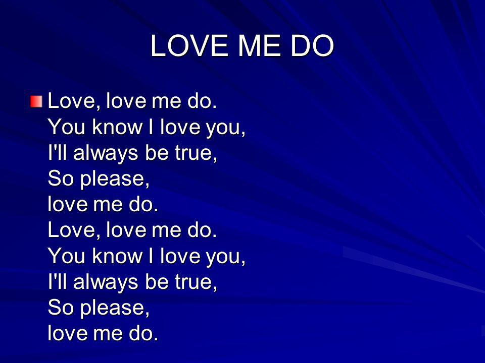 LOVE ME DO Love, love me do. You know I love you, I'll always be true, So please, love me do. Love, love me do. You know I love you, I'll always be tr