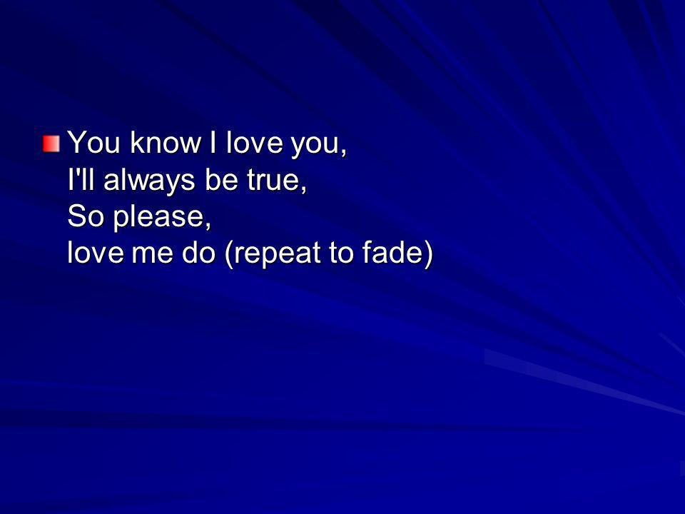 You know I love you, I'll always be true, So please, love me do (repeat to fade)