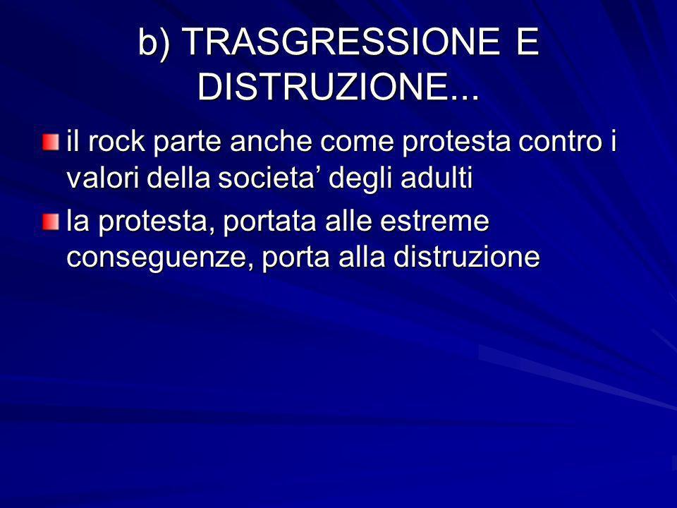 b) TRASGRESSIONE E DISTRUZIONE... il rock parte anche come protesta contro i valori della societa degli adulti la protesta, portata alle estreme conse