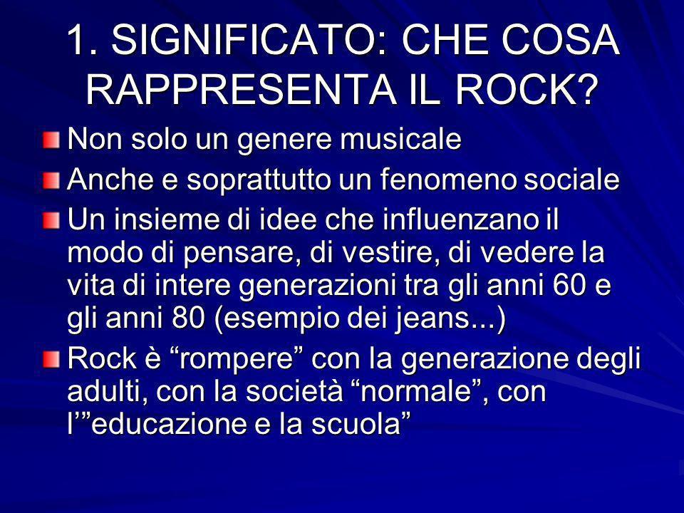1. SIGNIFICATO: CHE COSA RAPPRESENTA IL ROCK? Non solo un genere musicale Anche e soprattutto un fenomeno sociale Un insieme di idee che influenzano i