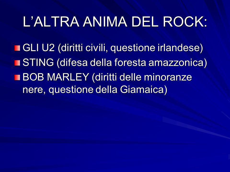 LALTRA ANIMA DEL ROCK: GLI U2 (diritti civili, questione irlandese) STING (difesa della foresta amazzonica) BOB MARLEY (diritti delle minoranze nere,