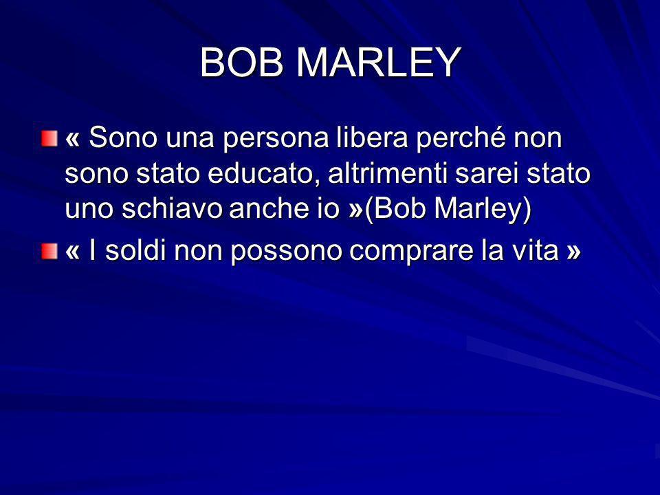 BOB MARLEY « Sono una persona libera perché non sono stato educato, altrimenti sarei stato uno schiavo anche io »(Bob Marley) « I soldi non possono co