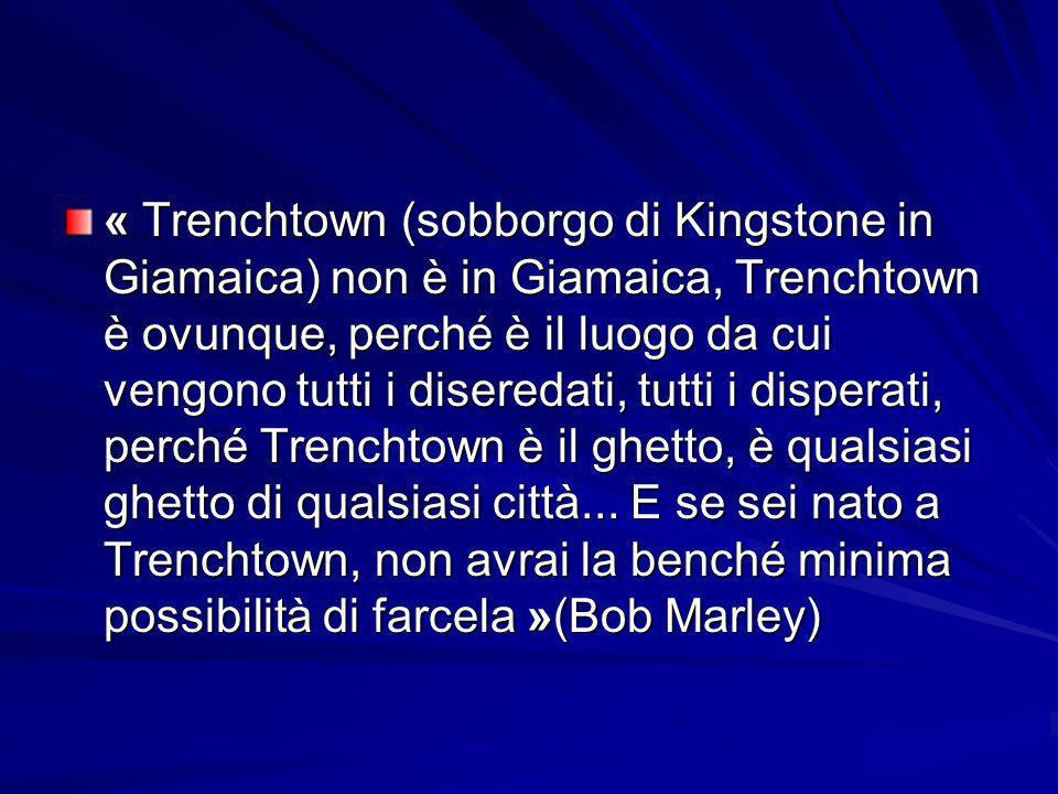 « Trenchtown (sobborgo di Kingstone in Giamaica) non è in Giamaica, Trenchtown è ovunque, perché è il luogo da cui vengono tutti i diseredati, tutti i