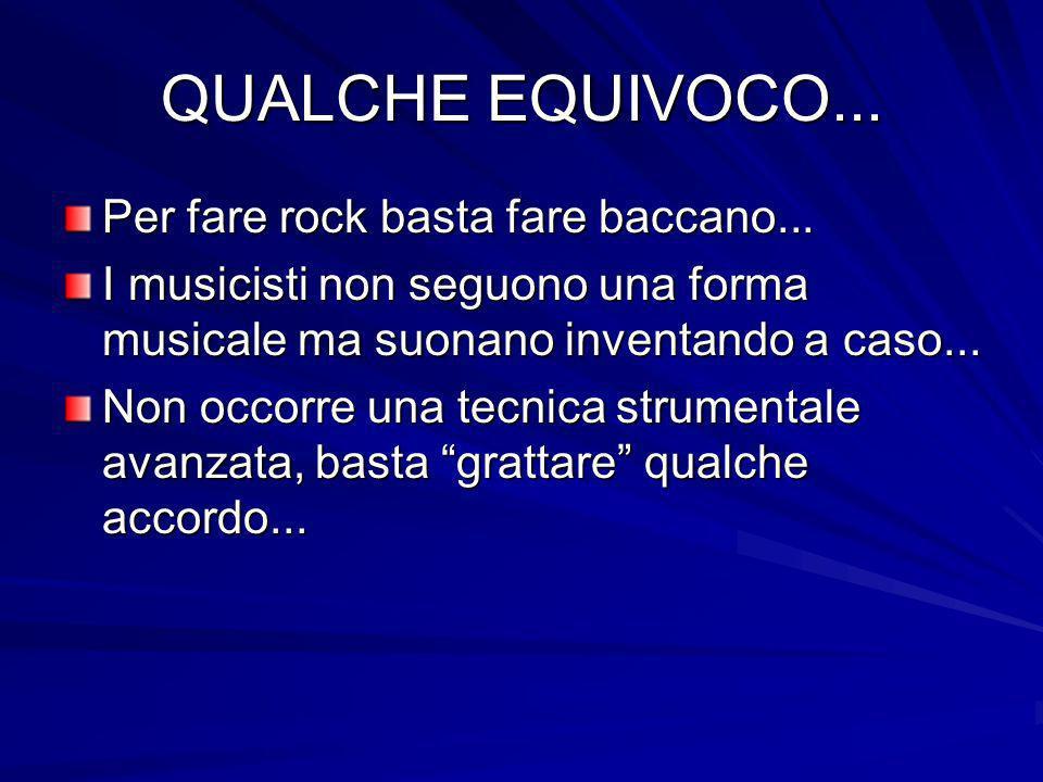 QUALCHE EQUIVOCO... Per fare rock basta fare baccano... I musicisti non seguono una forma musicale ma suonano inventando a caso... Non occorre una tec