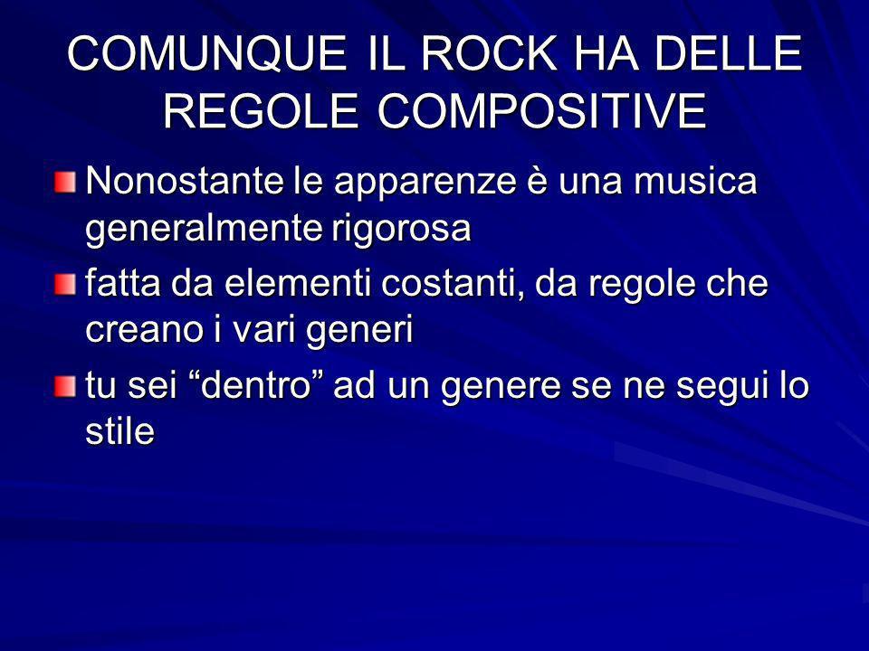 COMUNQUE IL ROCK HA DELLE REGOLE COMPOSITIVE Nonostante le apparenze è una musica generalmente rigorosa fatta da elementi costanti, da regole che crea