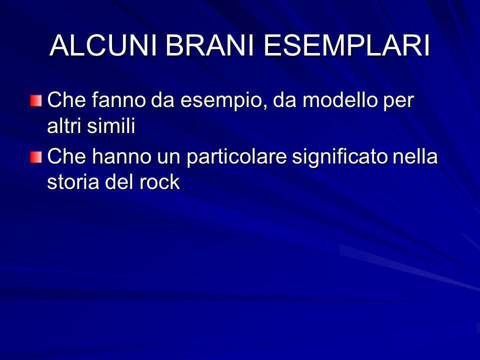 ALCUNI BRANI ESEMPLARI Che fanno da esempio, da modello per altri simili Che hanno un particolare significato nella storia del rock